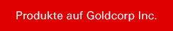 Produkte auf Goldcorp Inc.