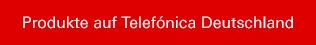 Produkte auf Telefónica Deutschland